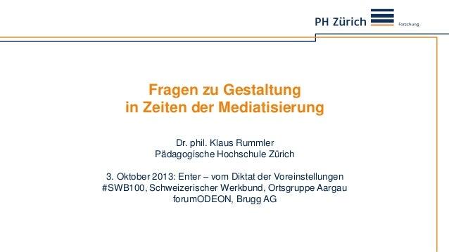 Fragen zu Gestaltung in Zeiten der Mediatisierung Dr. phil. Klaus Rummler Pädagogische Hochschule Zürich 3. Oktober 2013: ...