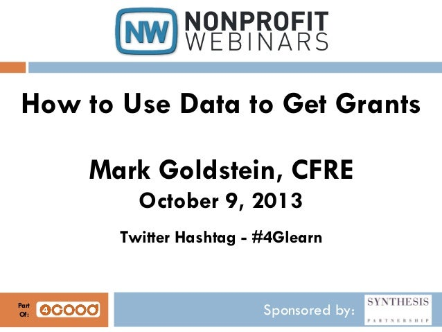 Sponsored by: How to Use Data to Get Grants Mark Goldstein, CFRE October 9, 2013 Twitter Hashtag - #4Glearn Part Of: