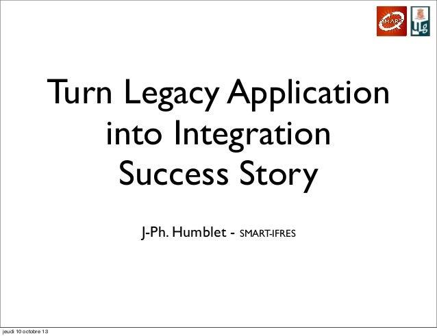 Turn Legacy Application into Integration Success Story J-Ph. Humblet - SMART-IFRES  jeudi 10 octobre 13