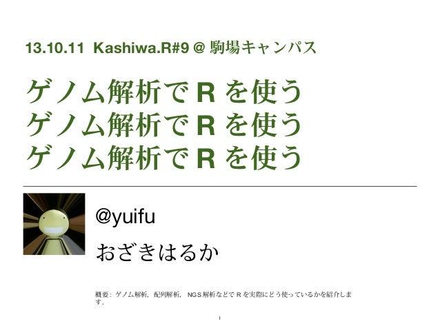13.10.11 Kashiwa.R#9 @ 駒場キャンパス  ゲノム解析で R を使う ゲノム解析で R を使う ゲノム解析で R を使う @yuifu おざきはるか 概要 : ゲノム解析,配列解析, NGS 解析などで R を実際にどう使っ...