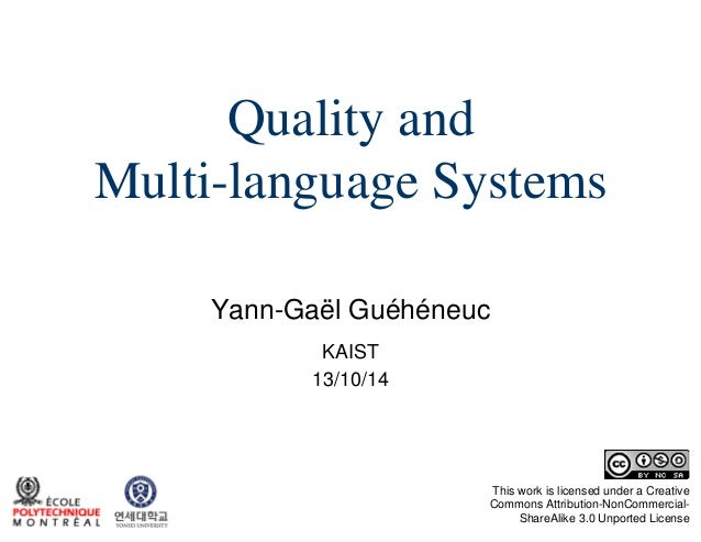 Quality and Multi-language Systems Yann-Gaël Guéhéneuc KAIST 13/10/14  This work is licensed under a Creative Commons Attr...