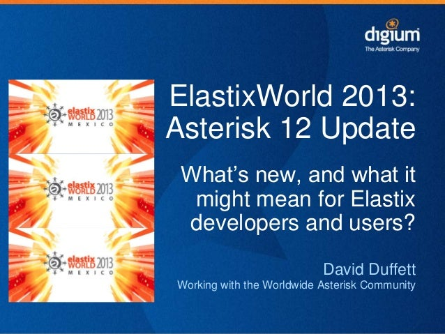 """ElastixWorld 2013: Asterisk 12 Update What""""s new, and what it might mean for Elastix developers and users? David Duffett W..."""