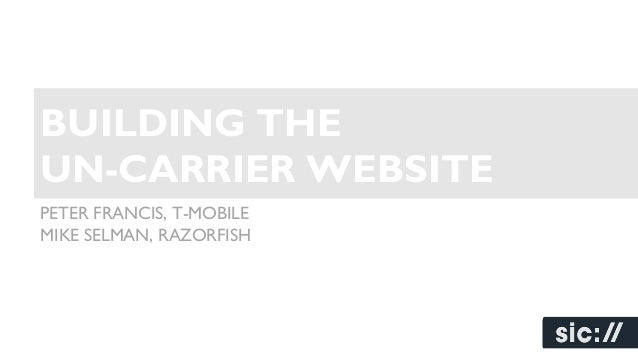 BUILDING THE UN-CARRIER WEBSITE PETER FRANCIS, T-MOBILE MIKE SELMAN, RAZORFISH