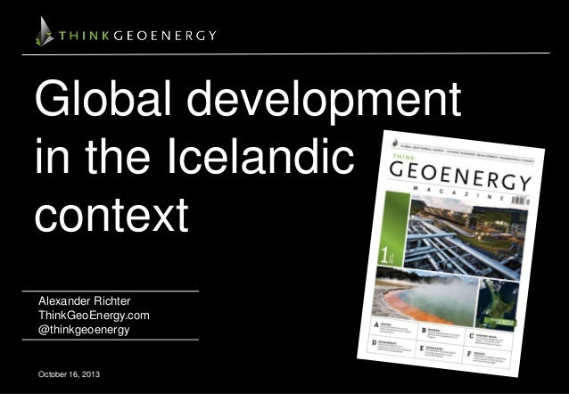 Global development in the Icelandic context Alexander Richter ThinkGeoEnergy.com @thinkgeoenergy  October 16, 2013