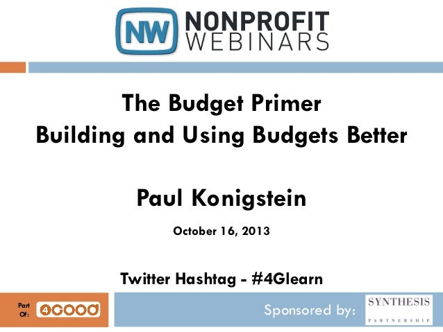 The Budget Primer Building and Using Budgets Better Paul Konigstein October 16, 2013  Twitter Hashtag - #4Glearn Part Of: ...