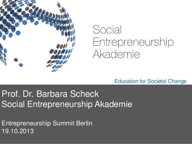 Education for Societal Change  Prof. Dr. Barbara Scheck Social Entrepreneurship Akademie Entrepreneurship Summit Berlin 19...