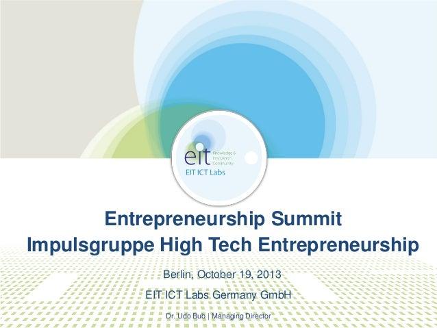 Entrepreneurship Summit Impulsgruppe High Tech Entrepreneurship Berlin, October 19, 2013 EIT ICT Labs Germany GmbH Dr. Udo...