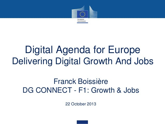 Digital Agenda for Europe Delivering Digital Growth And Jobs Franck Boissière DG CONNECT - F1: Growth & Jobs 22 October 20...