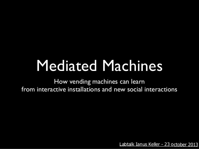 Mediated Machines How vending machines can learn! from interactive installations and new social interactions  Labtalk Ianu...