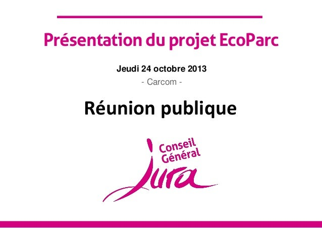 Présentation du projet EcoParc Jeudi 24 octobre 2013 - Carcom -  Réunion publique