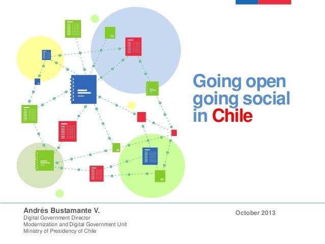 Going open going social in Chile  Andrés Bustamante V. Digital Government Director Modernization and Digital Government Un...