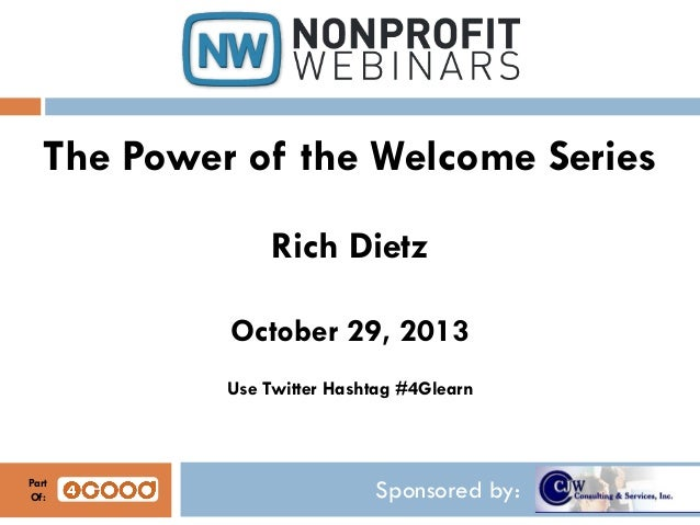 The Power of the Welcome Series Rich Dietz October 29, 2013 Use Twitter Hashtag #4Glearn  Part Of:  Sponsored by: