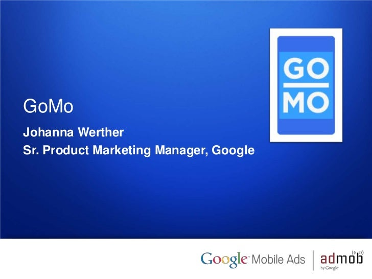 GoMoJohanna WertherSr. Product Marketing Manager, Google1   Google confidential