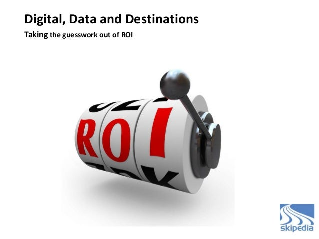 Digital, Data and Destinations Taking the guesswork out of ROI