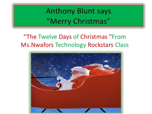 """Anthony Blunt says        """"Merry Christmas""""""""The Twelve Days of Christmas """"FromMs.Nwafors Technology Rockstars Class"""