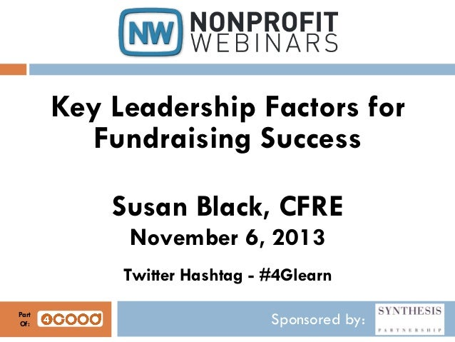 Key Leadership Factors for Fundraising Success Susan Black, CFRE November 6, 2013 Twitter Hashtag - #4Glearn Part Of:  Spo...