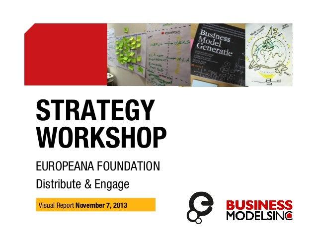 STRATEGY WORKSHOP EUROPEANA FOUNDATION Distribute & Engage Visual Report November 7, 2013