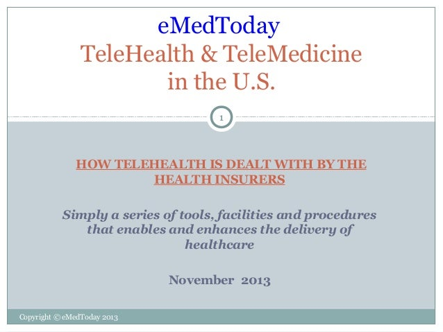 eMedToday TeleHealth & TeleMedicine in the U.S. 1  HOW TELEHEALTH IS DEALT WITH BY THE HEALTH INSURERS Simply a series of ...