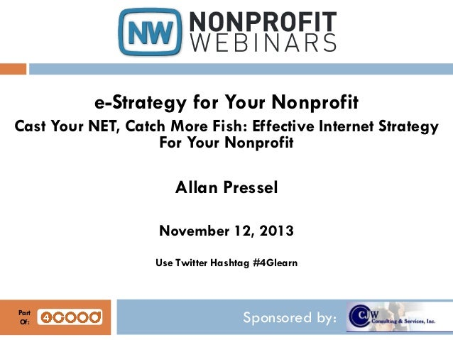 e-Strategy for Your Nonprofit Cast Your NET, Catch More Fish: Effective Internet Strategy For Your Nonprofit  Allan Presse...