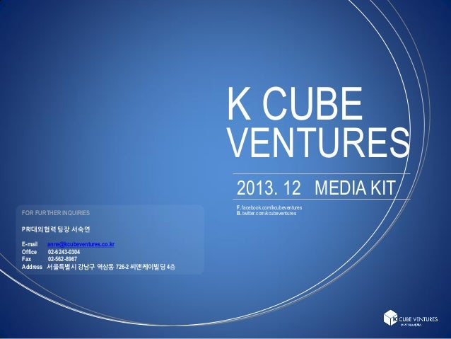 K CUBE  VENTURES 2013. 12 MEDIA KIT FOR FURTHER INQUIRIES PR/대외협력 팀장 서숙연 E-mail Office Fax Address  anne@kcubeventures.co....