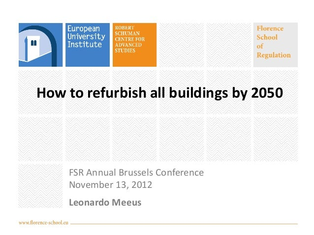 How to refurbish all buildings by 2050    FSR Annual Brussels Conference    November 13, 2012    Leonardo Meeus