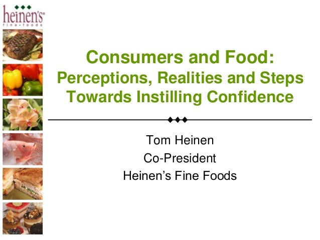 Consumers and Food: Perceptions, Realities and Steps Towards Instilling Confidence Tom Heinen Co-President Heinen's Fine F...