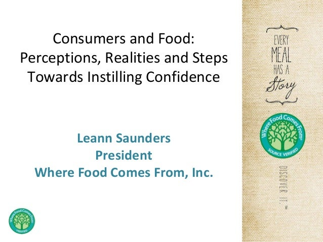 Consumers and Food: Perceptions, Realities and Steps Towards Instilling Confidence  Leann Saunders President Where Food Co...