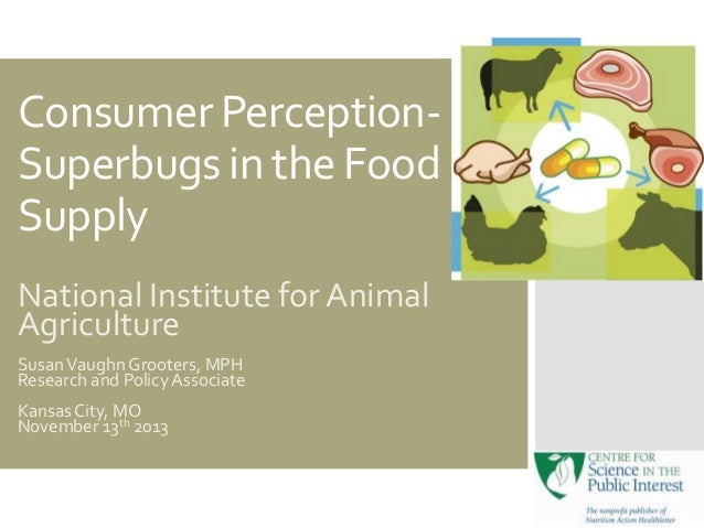 Consumer PerceptionSuperbugs in the Food Supply National Institute for Animal Agriculture Susan Vaughn Grooters, MPH Resea...
