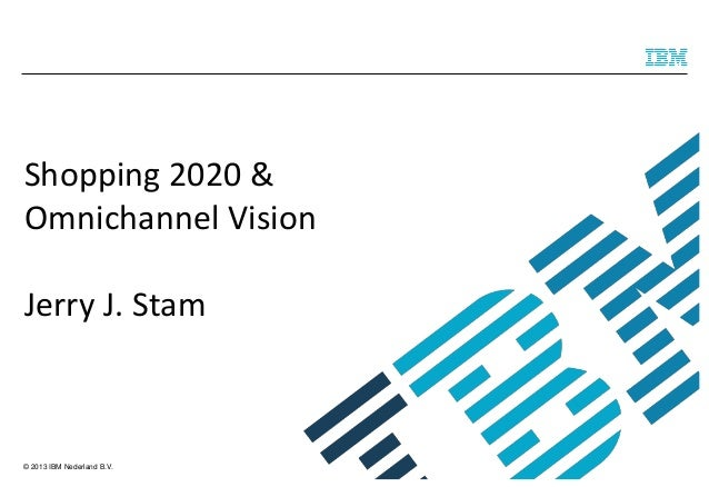 Shopping 2020 & Omnichannel Vision  Jerry J. Stam  © 2013 IBM Nederland B.V.