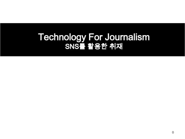 Technology For Journalism SNS를 활용한 취재  0
