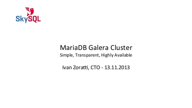 MariaDB	   Galera	   Cluster  Simple,	   Transparent,	   Highly	   Available  Ivan	   Zora?,	   CTO	   -­‐	   13.11.2013