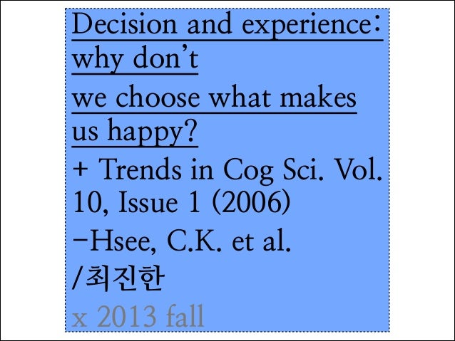 Decision and experience: why don't we choose what makes us happy? + Trends in Cog Sci. Vol. 10, Issue 1 (2006) -Hsee, C.K....