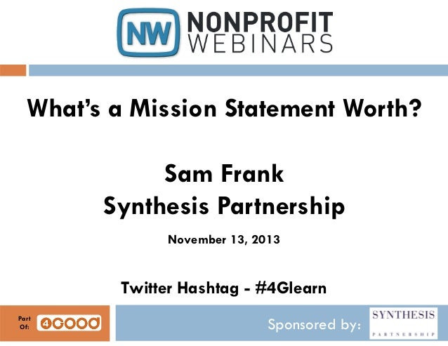 What's a Mission Statement Worth? Sam Frank Synthesis Partnership November 13, 2013  Twitter Hashtag - #4Glearn Part Of:  ...