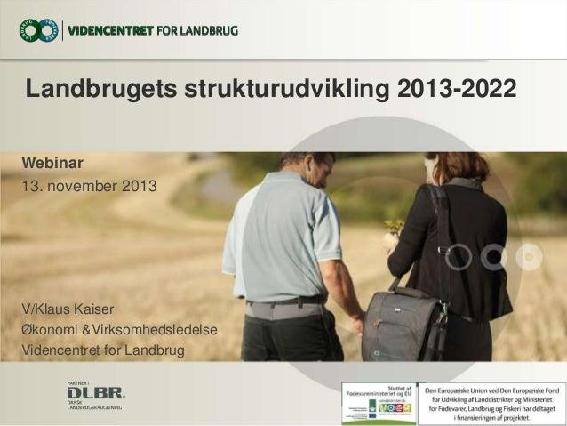 Landbrugets strukturudvikling 2013-2022 Webinar 13. november 2013  V/Klaus Kaiser Økonomi &Virksomhedsledelse Videncentret...