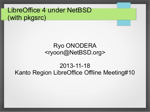 LibreOffice 4 under NetBSD (with pkgsrc)  Ryo ONODERA <ryoon@NetBSD.org> 2013-11-18 Kanto Region LibreOffice Offline Meeti...