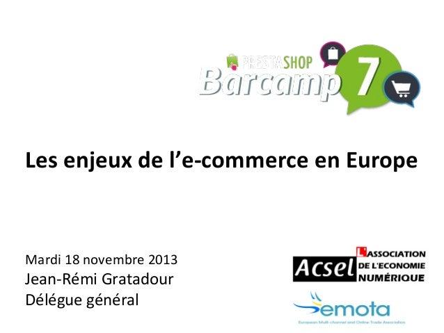 Les enjeux de l'e-commerce en Europe  Mardi 18 novembre 2013  Jean-Rémi Gratadour Délégue général