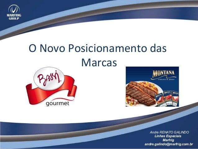 O  Novo  Posicionamento  das   Marcas     Andre RENATO GALINDO Linhas Especiais Marfrig andre.galindo@marfrig.co...