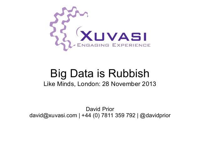 Big Data is Rubbish Like Minds, London: 28 November 2013  David Prior david@xuvasi.com | +44 (0) 7811 359 792 | @davidprio...