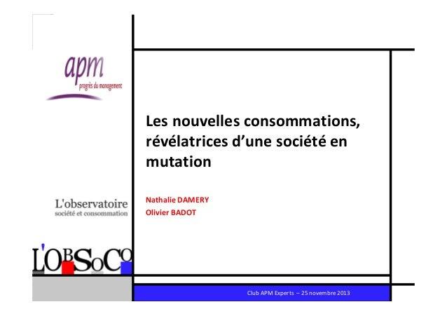 Les nouvelles consommations, révélatrices d'une société en mutation Nathalie DAMERY Olivier BADOT  Club APM Experts – 25 n...