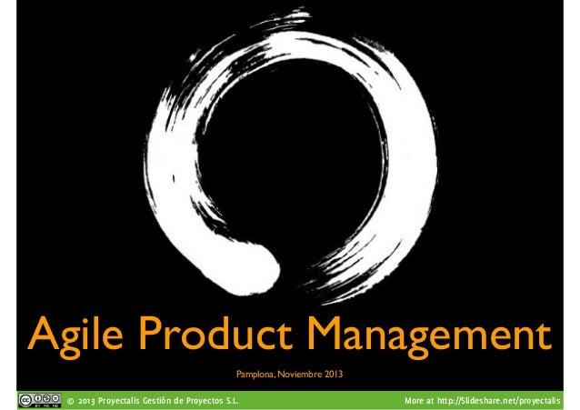 Agile Product Management Pamplona, Noviembre 2013 © 2013 Proyectalis Gestión de Proyectos S.L.  More at http://Slideshare....