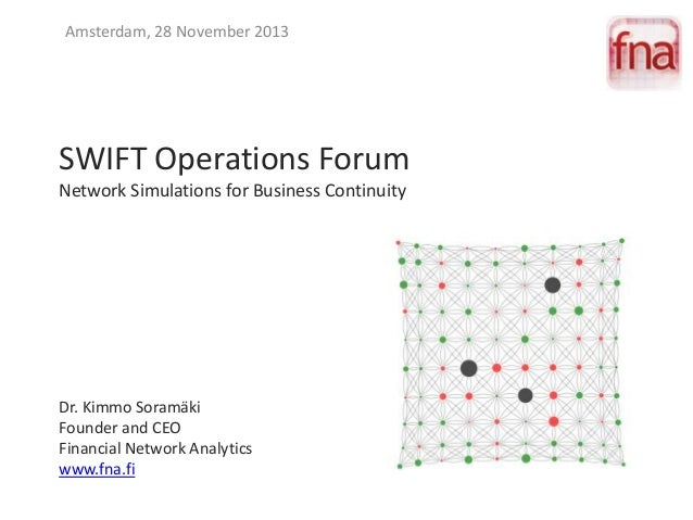 Amsterdam, 28 November 2013  SWIFT Operations Forum Network Simulations for Business Continuity  Dr. Kimmo Soramäki Founde...