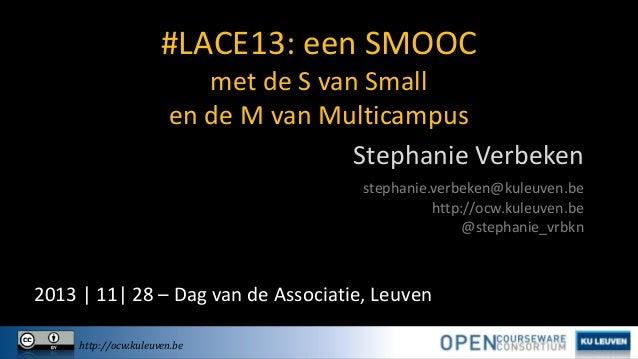 #LACE13: een SMOOC met de S van Small en de M van Multicampus Stephanie Verbeken stephanie.verbeken@kuleuven.be http://ocw...