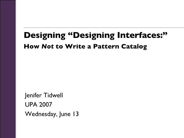 "Designing ""Designing Interfaces:"" How  Not  to Write a Pattern Catalog Jenifer Tidwell UPA 2007 Wednesday, June 13"