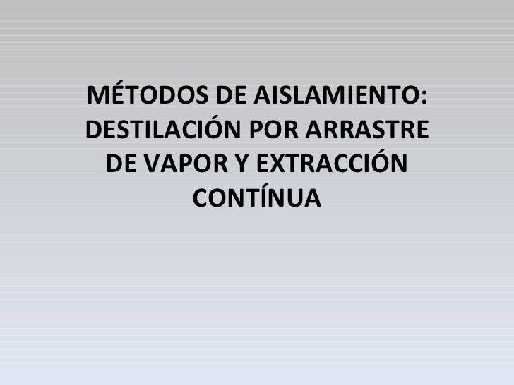 MÉTODOS DE AISLAMIENTO: DESTILACIÓN POR ARRASTRE DE VAPOR Y EXTRACCIÓN CONTÍNUA