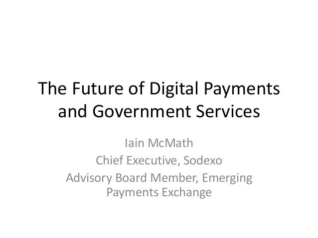 The Future of Digital Payments and Government Services Iain McMath Chief Executive, Sodexo Advisory Board Member, Emerging...