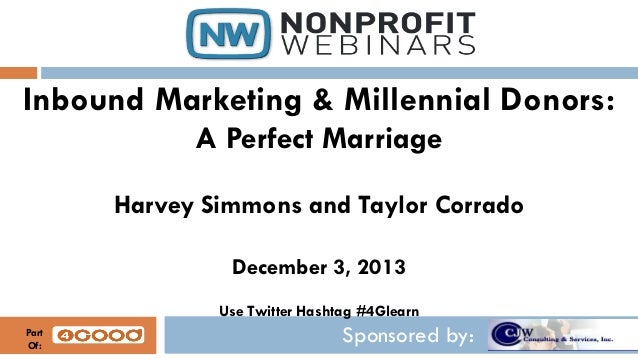 Inbound Marketing & Millennial Donors: A Perfect Marriage Harvey Simmons and Taylor Corrado December 3, 2013 Use Twitter H...