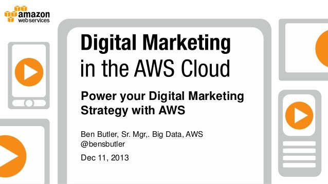 Power your Digital Marketing Strategy with AWS Ben Butler, Sr. Mgr,. Big Data, AWS @bensbutler  Dec 11, 2013