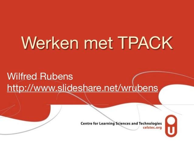 Werken met TPACK Wilfred Rubens http://www.slideshare.net/wrubens