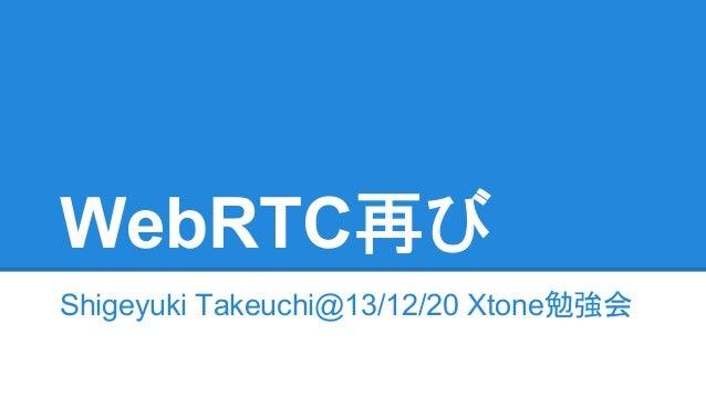 WebRTC再び Shigeyuki Takeuchi@13/12/20 Xtone勉強会