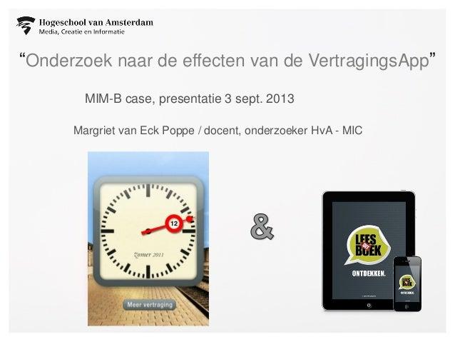 """""""Onderzoek naar de effecten van de VertragingsApp"""" MIM-B case, presentatie 3 sept. 2013 Margriet van Eck Poppe / docent, o..."""